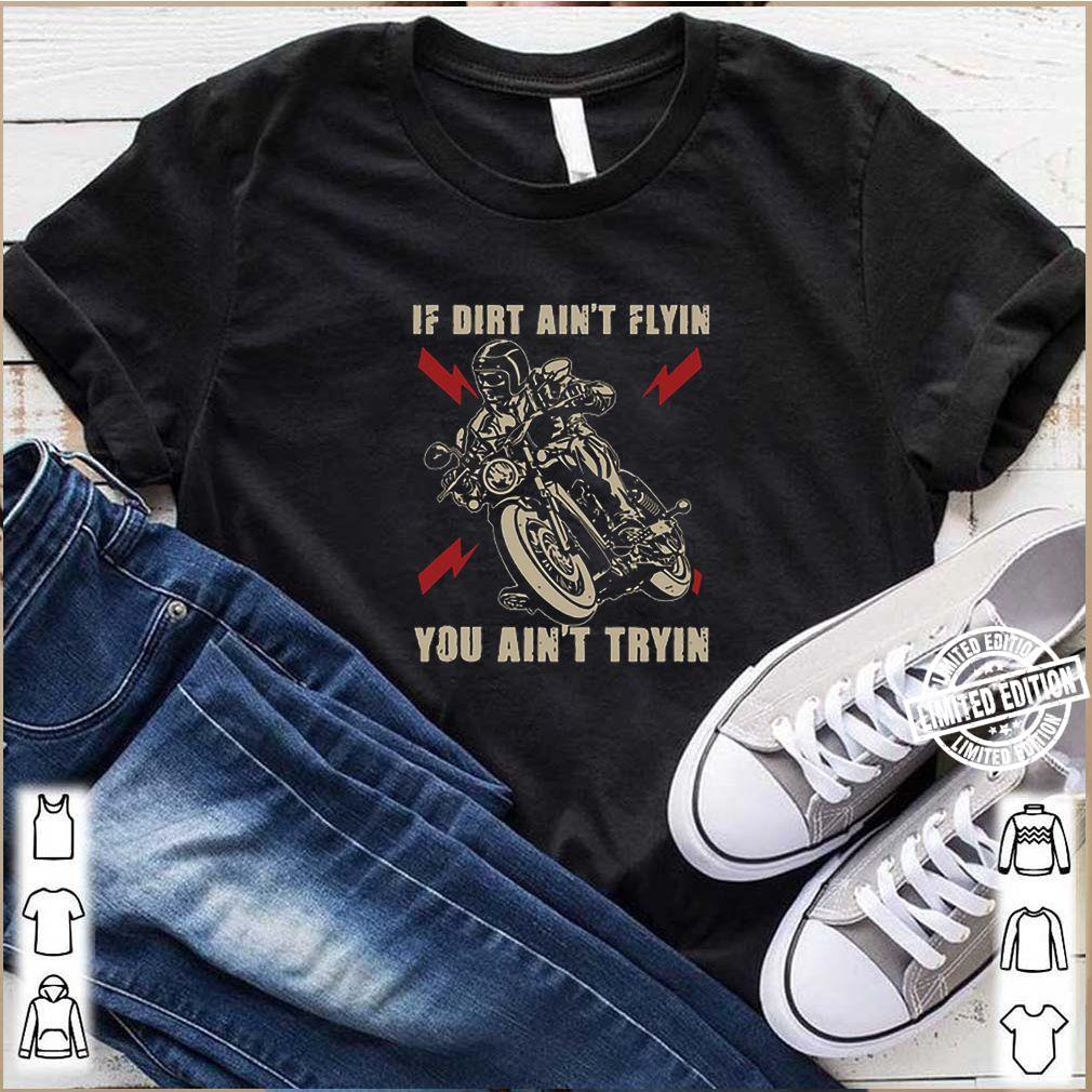 If dirt ain't flyin you ain't tryin shirt